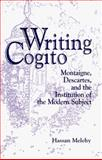 Writing Cogito : Montaigne, Descartes, and the Institution of the Modern Subject, Melehy, Hassan, 0791435725