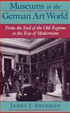 Museums in the German Art World : From the End of the Old Regime to the Rise of Modernism, Sheehan, James J., 0195135725