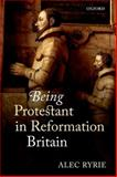 Being Protestant in Reformation Britain, Ryrie, Alec, 0199565724