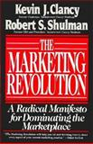 Marketing Revolution : A Radical Manifesto for Dominating the Marketplace, Clancy, Kevin J., 0887305725