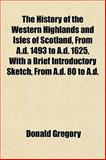 The History of the Western Highlands and Isles of Scotland, from a D 1493 to a D 1625, with a Brief Introductory Sketch, from a D 80 to a D, Donald Gregory, 1152835726