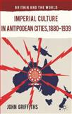 Imperial Culture in Antipodean Cities, 1880-1939, Griffiths, John, 1137385723