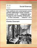 The Political and Commercial Works of That Celebrated Writer Charles D'Avenant, Ll D Collected and Revised by Sir Charles Whitworth, In, Charles Davenant, 1140925725