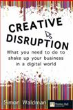 Creative Disruption : What You Need to Do to Shake up Your Business in a Digital World, Waldman, Simon, 0273725734