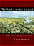 The North American Railroad : Its Origin, Evolution, and Geography, Vance, James E., Jr., 0801845734
