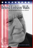 Behind Embassy Walls : The Life and Times of an American Diplomat, Grove, Brandon, 0826215734