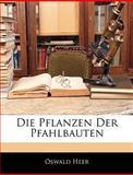 Die Pflanzen Der Pfahlbauten (German Edition), Oswald Heer, 1145365736