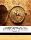 Papiers inédits Trouvés Chez Robespierre, Saint-Just, Payan, Etc, Edme-Bonaventure Courtois and Maximilien Robespierre, 1142915743