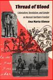 Thread of Blood : Colonialism, Revolution, and Gender on Mexico's Northern Frontier, Alonso, Ana Maria and Alonso, 0816515743