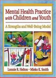 Mental Health Practice for Children and Youth : A Strengths and Well-Being Model, Helton, Lonnie R. and Smith, Mieko Kotake, 0789015757