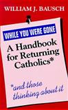 While You Were Gone : A Handbook for Returning Catholics, and Those Thinking about It, Bausch, William J., 0896225755