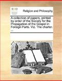 A Collection of Papers, Printed by Order of the Society for the Propagation of the Gospel in Foreign Parts Viz the Charter, See Notes Multiple Contributors, 1170045758