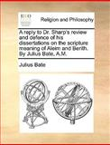 A Reply to Dr Sharp's Review and Defence of His Dissertations on the Scripture Meaning of Aleim and Berith by Julius Bate, a M, Julius Bate, 1140955756