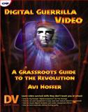 Digital Guerrilla Video : A Grassroots Guide to the Revolution, Hoffer, Avi, 0879305754