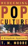 Redeeming Pop Culture : A Kingdom Approach, Moore, T. M., 0875525768