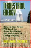 Terrestrial Energy : How Nuclear Power Will Lead the Green Revolution and End America's Energy Odyssey, Tucker, William, 0910155763