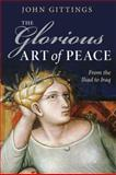 The Glorious Art of Peace : From the Iliad to Iraq, Gittings, John, 0199575762