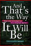 And That's the Way It Will Be : News and Information in a Digital World, Harper, Christopher, 0814735762