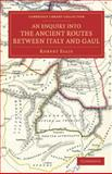 An Enquiry into the Ancient Routes Between Italy and Gaul : With an Examination of the Theory of Hannibal's Passage of the Alps by the Little St Bernard, Ellis, Robert, 1108075762