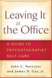 Leaving It at the Office : A Guide to Psychotherapist Self-Care, Norcross, John C. and Guy, James D., Jr., 1593855761