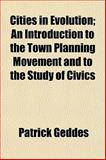 Cities in Evolution; an Introduction to the Town Planning Movement and to the Study of Civics, Patrick Geddes, 1151975761