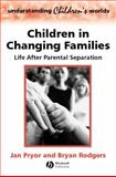 Children in Changing Families : Life after Parental Separation, Pryor, Jan and Rodgers, Bryan, 063121576X