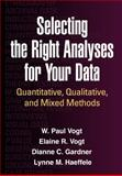 Selecting the Right Analyses for Your Data : Quantitative, Qualitative, and Mixed Methods, Vogt, W. Paul and Gardner, Dianne C., 1462515762