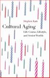Cultural Aging : Essays on Life Course, Lifestyle and Senior Worlds, Stephen Katz, 1551115778
