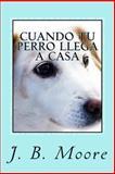 Cuando Tu Perro Llega a Casa - Guía Práctica para Dueños Principiantes, J. B. Moore, 1492845779