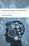 The Psychoanalysis of Organizations : A Psychoanalytic Approach to Behaviour in Groups and Organizations, Board, Robert de, 0415855772