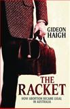 The Racket : How Abortion Became Legal in Australia, Haigh, Gideon, 0522855784
