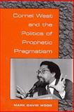 Cornel West and the Politics of Prophetic Pragmatism, Wood, Mark D., 0252025784