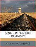 A Not Impossible Religion, Silvanus Phillips Thompson, 1145625789