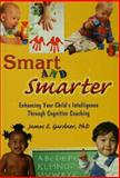 Smart and Smarter : Enhancing Your Child's Intelligence Through Cognitive Coaching, Gardner, James E., 9057025787