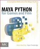Maya Python for Games and Film : A Complete Reference for the Maya Python API, Mechtley, Adam and Trowbridge, Ryan, 0123785782