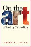 On the Art of Being Canadian, Sherrill E. Grace, 0774815787