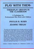Play with Them - Theraplay Groups in the Classroom : A Technique for Professionals Who Work with Children, Rubin, Phyllis B. and Tregay, Jeanine L., 0398055793