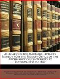 Allegations for Marriage Licences Issued from the Faculty Office of the Archbishop of Canterbury at London, 1543 To 1869, Joseph Lemuel Chester and George John Armytage, 1147625794