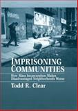Imprisoning Communities : How Mass Incarceration Makes Disadvantaged Neighborhoods Worse, Clear, Todd R., 0195305795