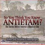 So You Think You Know Antietam?, James Gindlesperger and Suzanne Gindlesperger, 0895875799
