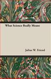 What Science Really Means, Julius W. Friend, 1406775797