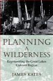 Planning a Wilderness : Regenerating the Great Lakes Cutover Region, Kates, James, 081663579X
