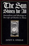 The Sun Shines for All : Journalism and Ideology in the Life of Charles A. Dana, Steele, Janet E., 0815625790
