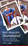 What's Wrong with Obamamania? : Black America, Black Leadership, and the Death of Political Imagination, Jones, Ricky L., 0791475794