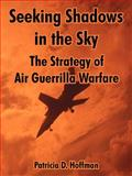 Seeking Shadows in the Sky : The Strategy of Air Guerrilla Warfare, Hoffman, Patricia D., 1410215806