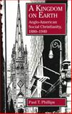 A Kingdom on Earth : Anglo-American Social Christianity, 1880-1940, Phillips, Paul T., 0271015802