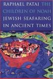 The Children of Noah : Jewish Seafaring in Ancient Times, Patai, Raphael and Hornell, James, 0691015805