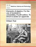 Elements of Algebra for the Use of Students in Universities Fourth Edition to Which Is Added an Appendix, William Trail, 1140845802