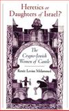 Heretics or Daughters of Israel? : The Crypto-Jewish Women of Castile, Melammed, Renée Levine, 0195095804