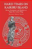 Hard Times on Kairiru Island : Poverty, Development, and Morality in a Papua New Guinea Village, Smith, Michael French, 0824815815